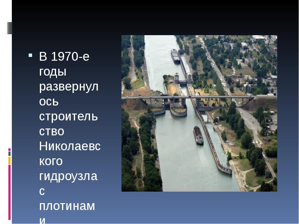В 1970-е годы развернулось строительство Николаевского гидроузла с плотинами...