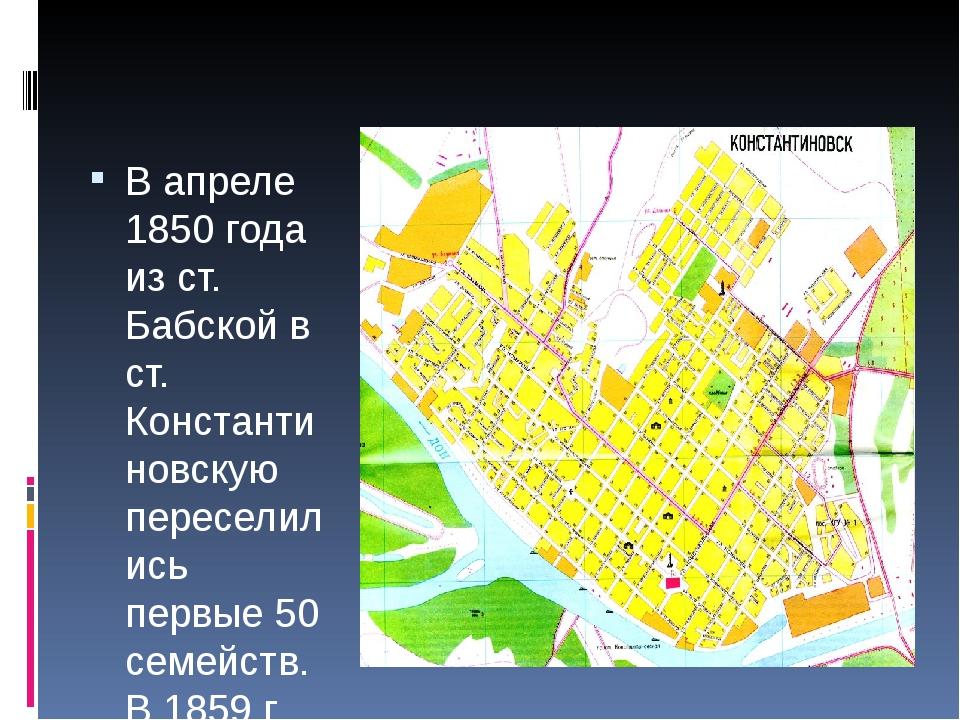 В апреле 1850 года из ст. Бабской в ст. Константиновскую переселились первые...