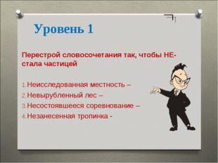 Уровень 1 Перестрой словосочетания так, чтобы НЕ- стала частицей Неисследован