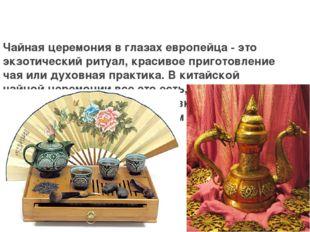 Чайная церемония в глазах европейца - это экзотический ритуал, красивое приго