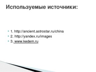 1. http://ancient.astrostar.ru/china 2. http://yandex.ru/images 3. www.kedem.