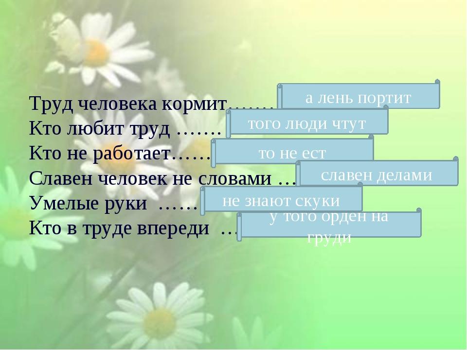 Труд человека кормит……… Кто любит труд ……. Кто не работает……. Славен человек...