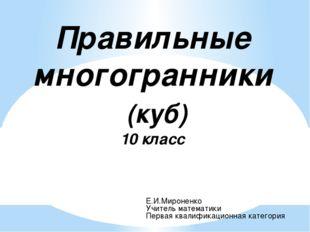 Правильные многогранники (куб) 10 класс Е.И.Мироненко Учитель математики Перв