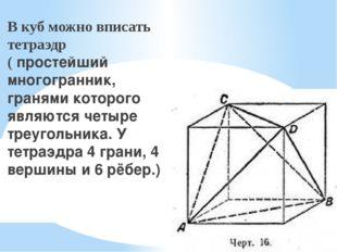 В куб можно вписатьтетраэдр(простейший многогранник, гранями которого являю
