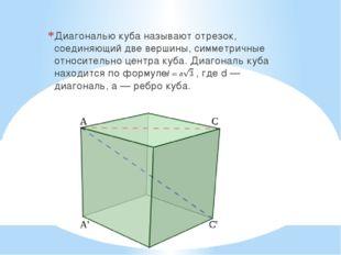 Диагональю куба называют отрезок, соединяющий две вершины, симметричные относ