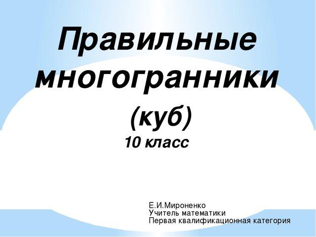 Правильные многогранники (куб) 10 класс Е.И.Мироненко Учитель математики Перв...
