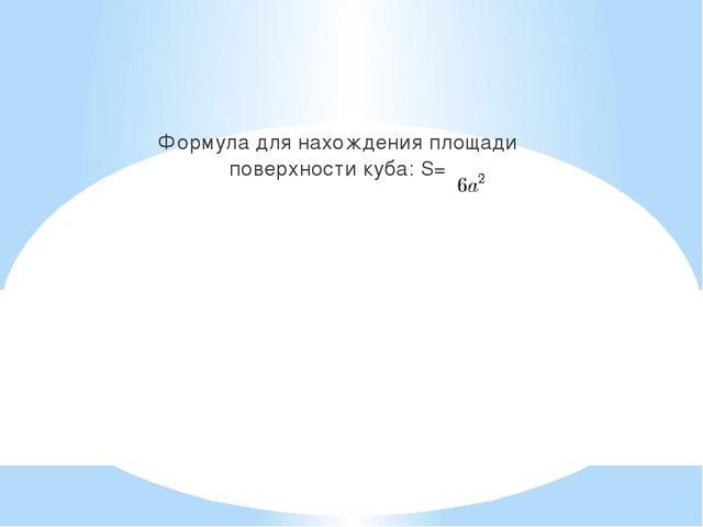 Формула для нахождения площади поверхности куба: S=