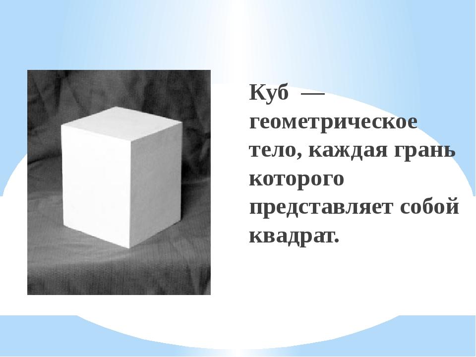 Куб — геометрическое тело, каждая грань которого представляет собой квадрат.