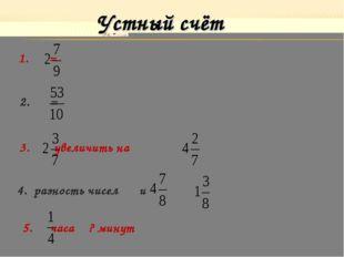 Устный счёт 1. = 2. = 3. увеличить на 4. разность чисел и 5. часа ? минут