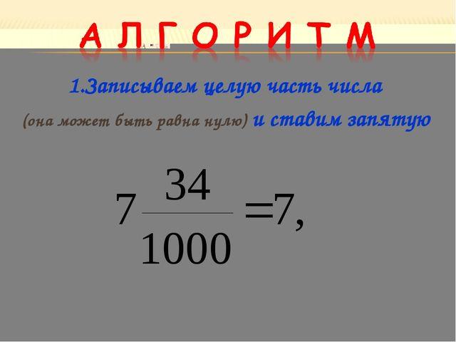 1.Записываем целую часть числа (она может быть равна нулю) и ставим запятую