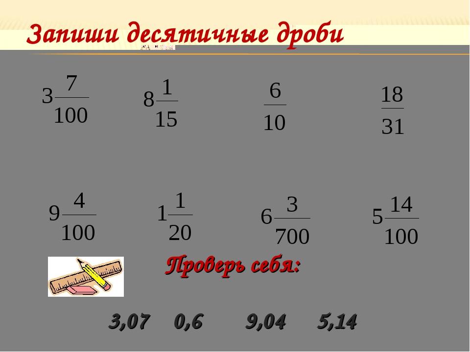 Запиши десятичные дроби Проверь себя: 3,07 0,6 9,04 5,14