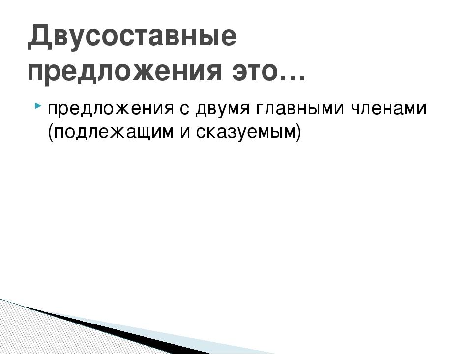 предложения с двумя главными членами (подлежащим и сказуемым) Двусоставные пр...