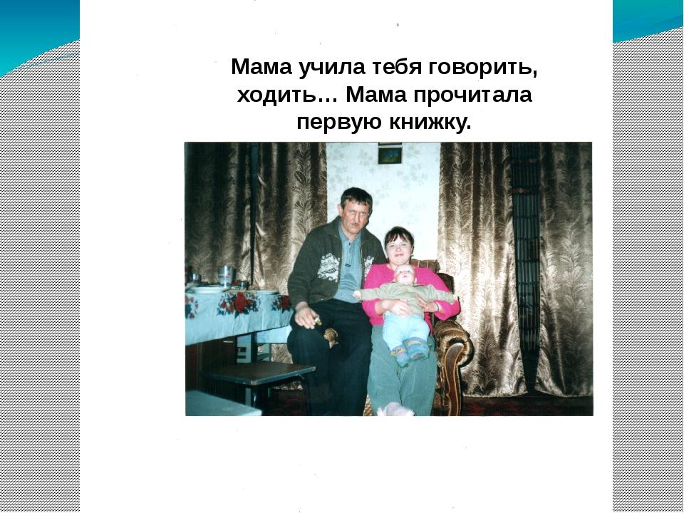 Мама учила тебя говорить, ходить… Мама прочитала первую книжку.