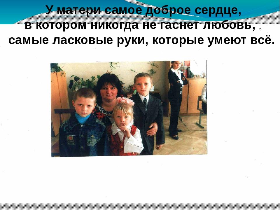 У матери самое доброе сердце, в котором никогда не гаснет любовь, самые ла...