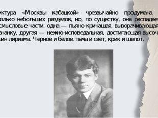 Структура «Москвы кабацкой» чрезвычайно продумана. Здесь несколько небольших