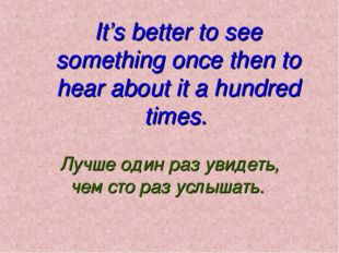 It's better to see something once then to hear about it a hundred times. Лучш
