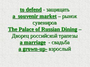 to defend - защищать a souvenir market – рынок сувениров The Palace of Russia