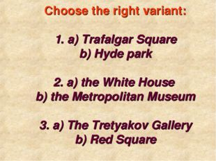 Choose the right variant: 1. a) Trafalgar Square b) Hyde park 2. a) the Whit