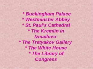 * Buckingham Palace * Westminster Abbey * St. Paul's Cathedral * The Kremlin