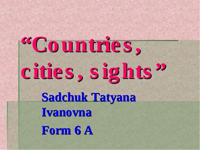 """Countries, cities, sights"" Sadchuk Tatyana Ivanovna Form 6 A"