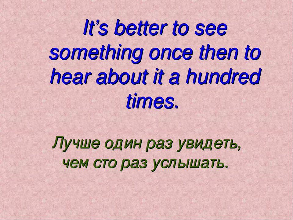 It's better to see something once then to hear about it a hundred times. Лучш...
