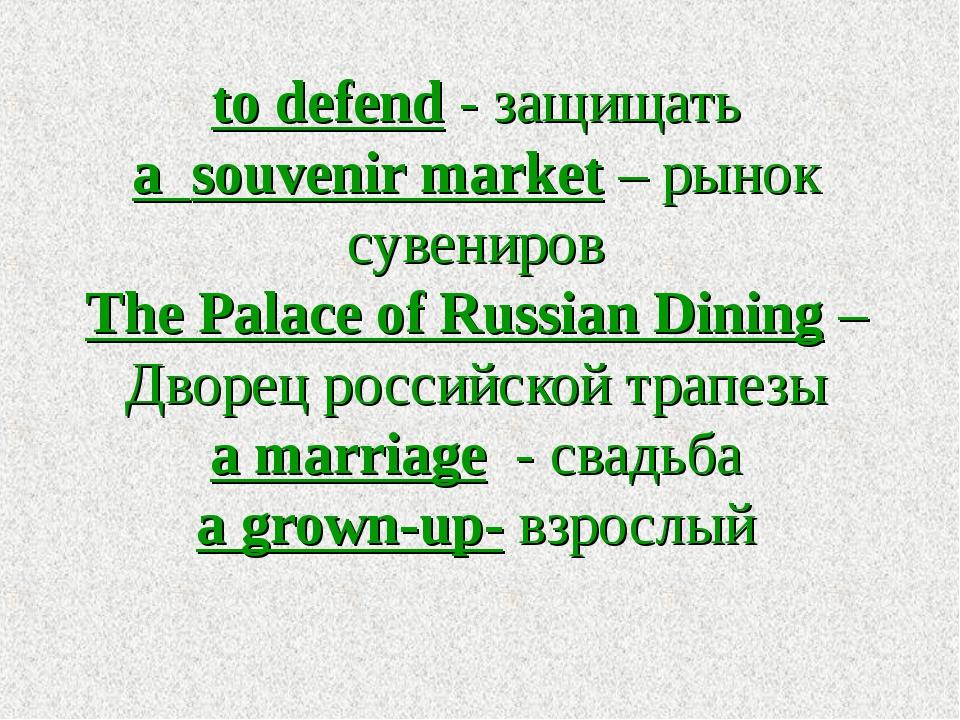 to defend - защищать a souvenir market – рынок сувениров The Palace of Russia...