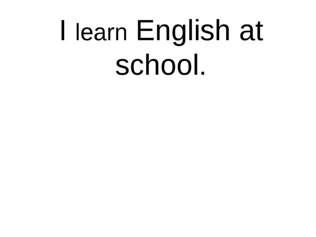 I learn English at school.