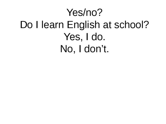 Yes/no? Do I learn English at school? Yes, I do. No, I don't.