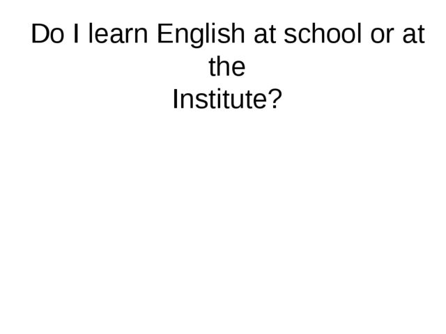 Do I learn English at school or at the Institute?
