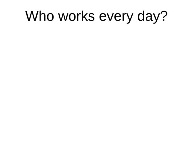 Who works every day?