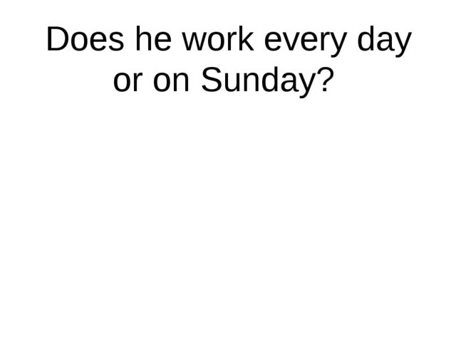 Does he work every day or on Sunday?