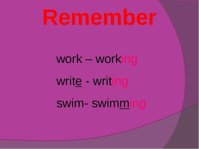 Remember work – working write - writing swim- swimming