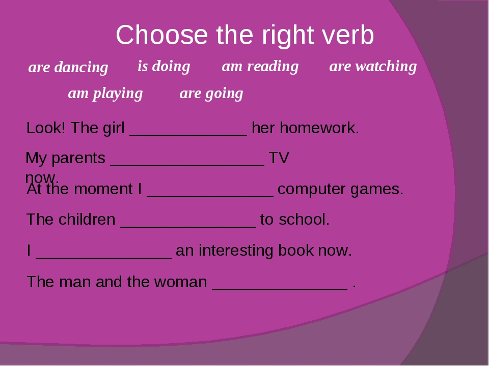 Choose the right verb Look! The girl _____________ her homework. My parents _...