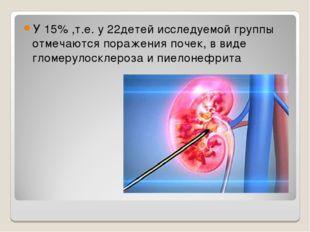 У 15% ,т.е. у 22детей исследуемой группы отмечаются поражения почек, в виде г