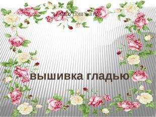 вышивка гладью Чигвинцева Светлана Викторовна, учитель технологии МБОУ СОШ №