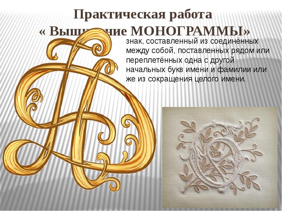 Практическая работа « Вышивание МОНОГРАММЫ» знак, составленный из соединённых...