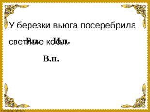 У березки вьюга посеребрила светлые косы. Р.п. И.п. В.п. FokinaLida.75@mail.ru