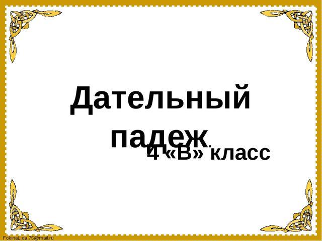 Дательный падеж. 4 «В» класс FokinaLida.75@mail.ru