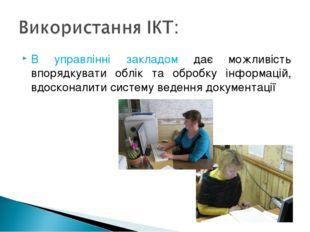 В управлінні закладом дає можливість впорядкувати облік та обробку інформацій