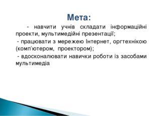 Мета: - навчити учнів складати інформаційні проекти, мультимедійні презентаці