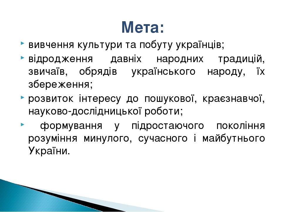 Мета: вивчення культури та побуту українців; відродження давніх народних тра...