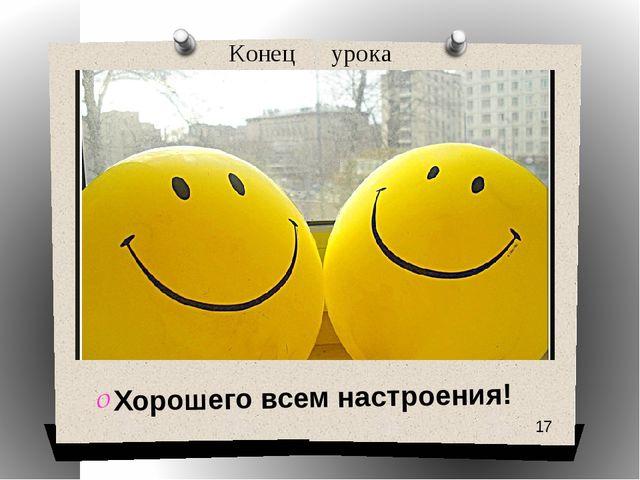 Конец урока Хорошего всем настроения!