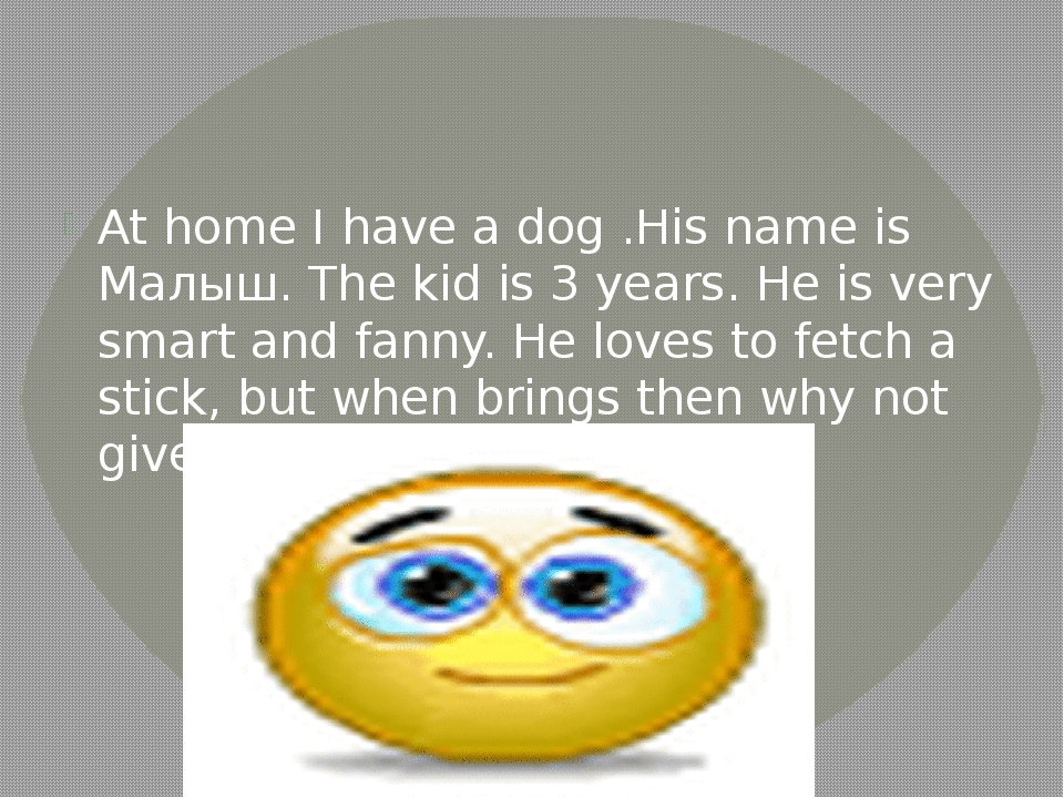 At home I have a dog .His name is Малыш. The kid is 3 years. He is very smar...