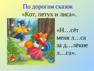 По дорогам сказок «Н…сёт меня л…са за д…лёкие л…са». «Кот, петух и лиса».