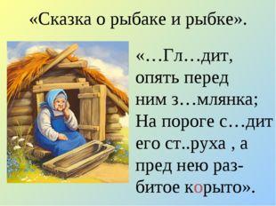 «Сказка о рыбаке и рыбке». «…Гл…дит, опять перед ним з…млянка; На пороге с…ди