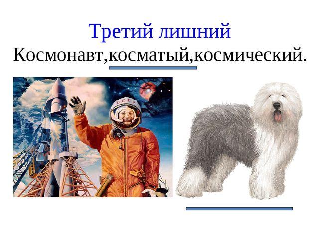 Космонавт,косматый,космический. Третий лишний