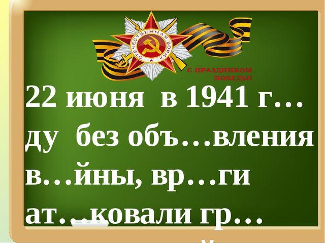 22 июня в 1941 г…ду без объ…вления в…йны, вр…ги ат…ковали гр…ницы на-шей стр…...