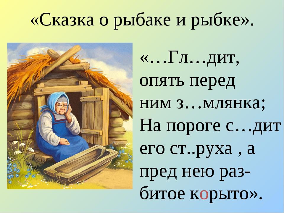 «Сказка о рыбаке и рыбке». «…Гл…дит, опять перед ним з…млянка; На пороге с…ди...