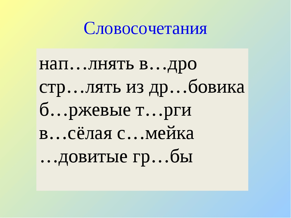 Словосочетания нап…лнять в…дро стр…лять из др…бовика б…ржевые т…рги в…сёлая с...