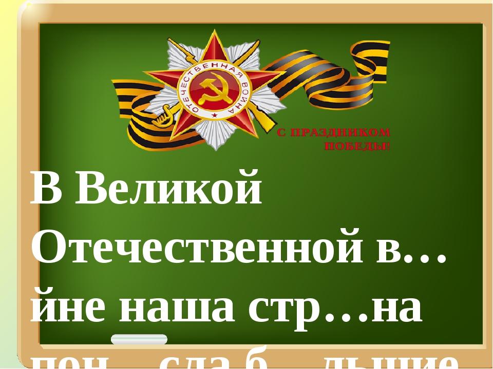 В Великой Отечественной в…йне наша стр…на пон…сла б…льшие потери.